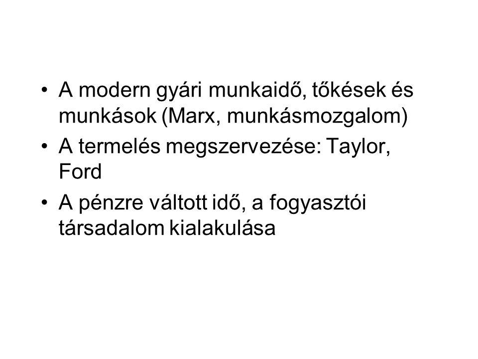 •A modern gyári munkaidő, tőkések és munkások (Marx, munkásmozgalom) •A termelés megszervezése: Taylor, Ford •A pénzre váltott idő, a fogyasztói társa