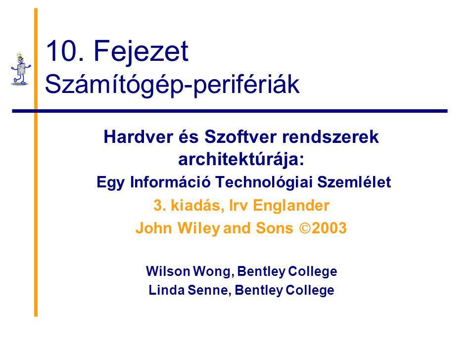 10. Fejezet Számítógép-perifériák Hardver és Szoftver rendszerek architektúrája: Egy Információ Technológiai Szemlélet 3. kiadás, Irv Englander John W