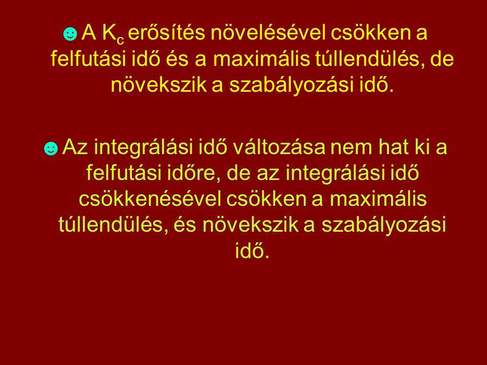 ☻A K c erősítés növelésével csökken a felfutási idő és a maximális túllendülés, de növekszik a szabályozási idő. ☻Az integrálási idő változása nem hat