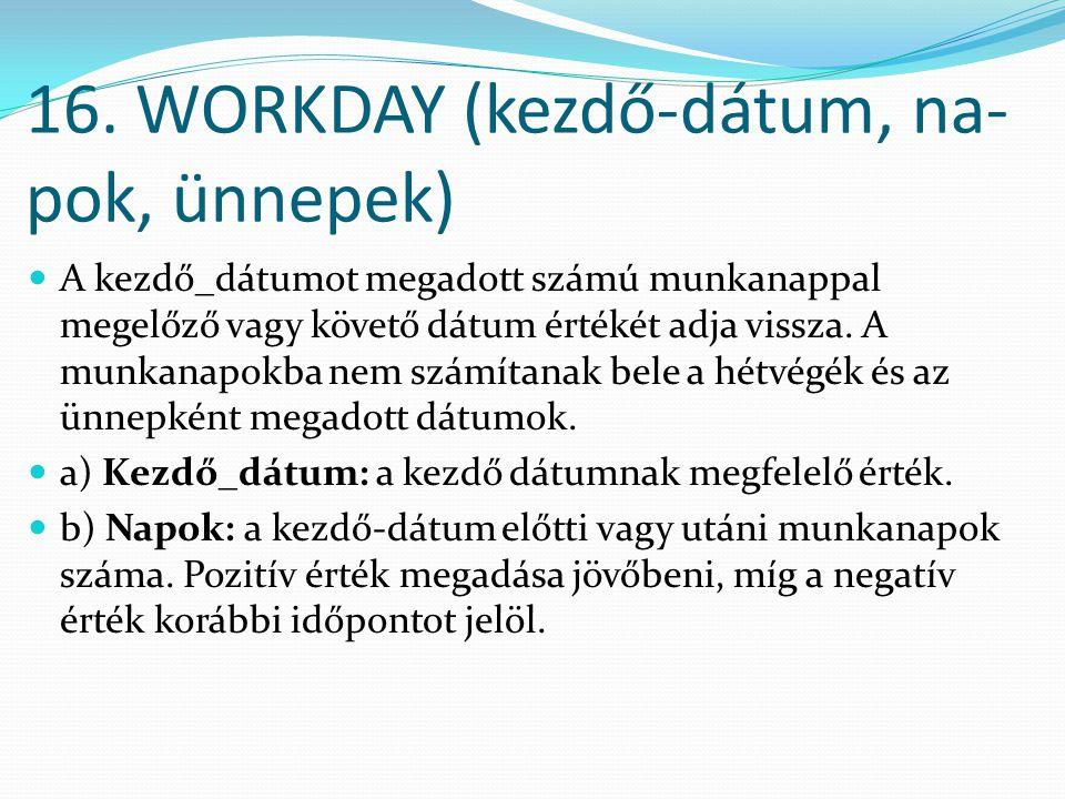 16. WORKDAY (kezdő-dátum, na- pok, ünnepek)  A kezdő_dátumot megadott számú munkanappal megelőző vagy követő dátum értékét adja vissza. A munkanapokb
