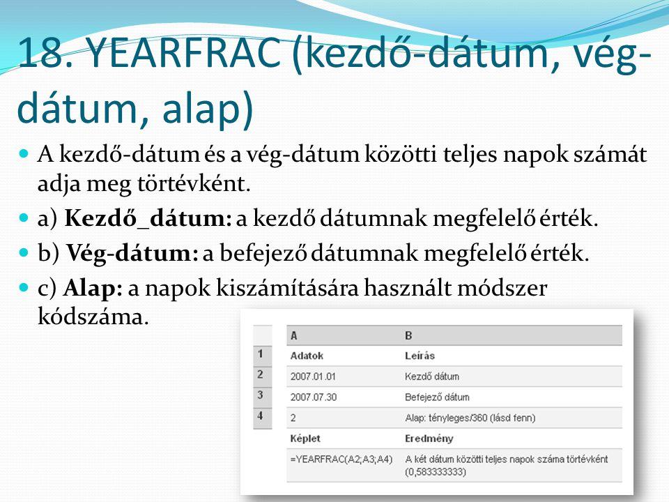 18. YEARFRAC (kezdő-dátum, vég- dátum, alap)  A kezdő-dátum és a vég-dátum közötti teljes napok számát adja meg törtévként.  a) Kezdő_dátum: a kezdő