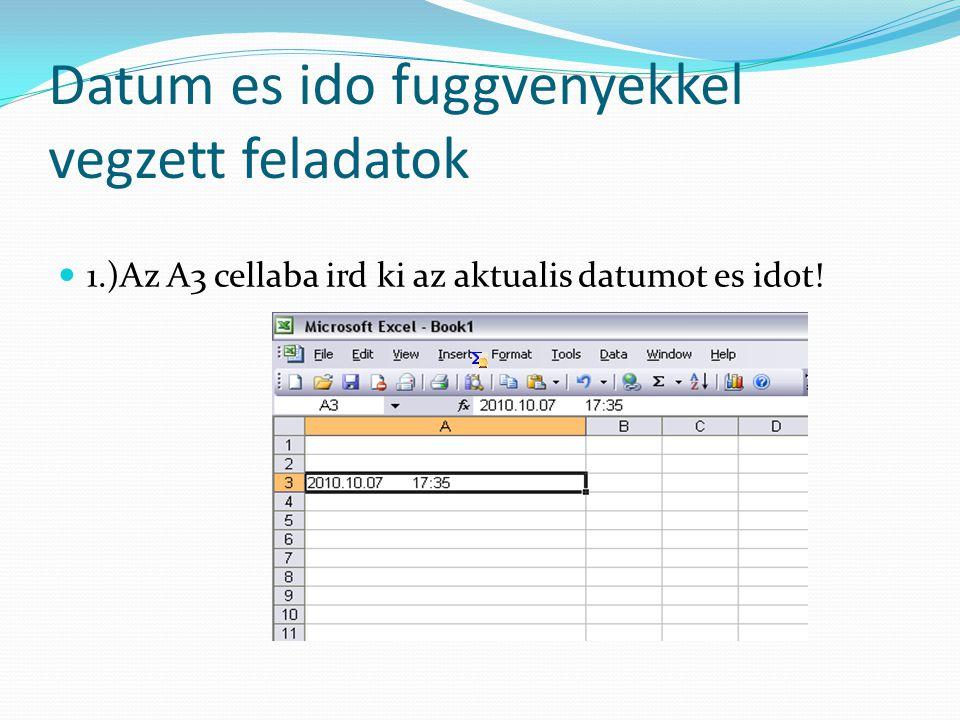 Datum es ido fuggvenyekkel vegzett feladatok  1.)Az A3 cellaba ird ki az aktualis datumot es idot!