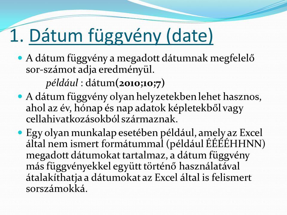 1. Dátum függvény (date)  A dátum függvény a megadott dátumnak megfelelő sor-számot adja eredményül. például : dátum(2010;10;7)  A dátum függvény ol
