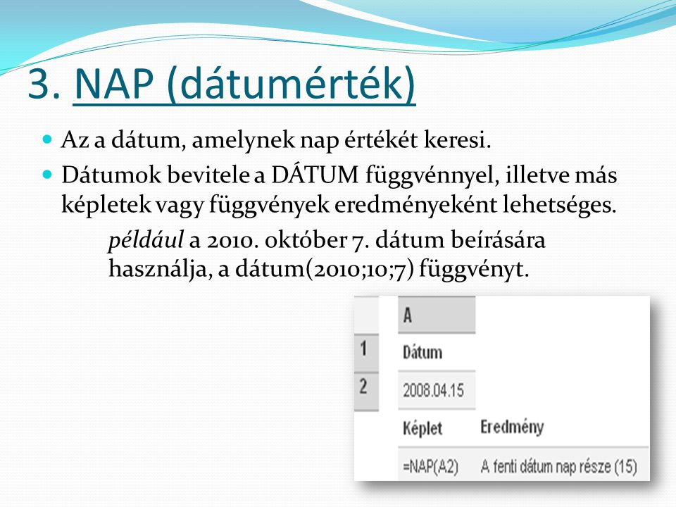 3.NAP (dátumérték)  Az a dátum, amelynek nap értékét keresi.