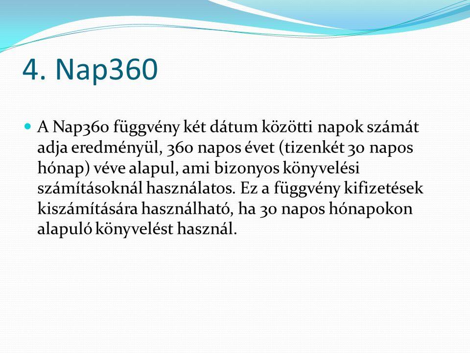 4. Nap360  A Nap360 függvény két dátum közötti napok számát adja eredményül, 360 napos évet (tizenkét 30 napos hónap) véve alapul, ami bizonyos könyv