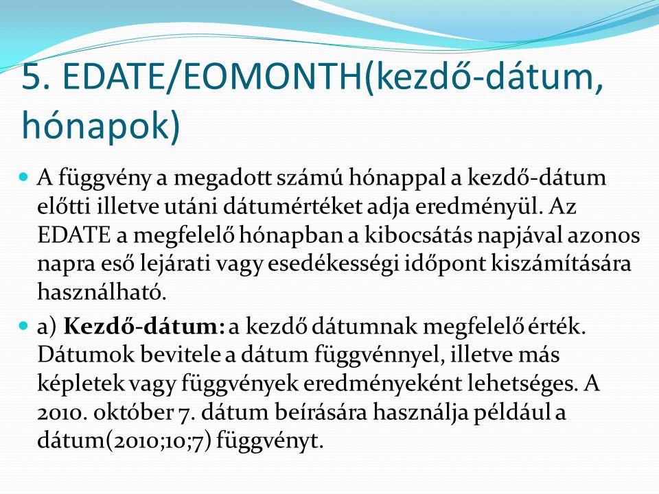 5. EDATE/EOMONTH(kezdő-dátum, hónapok)  A függvény a megadott számú hónappal a kezdő-dátum előtti illetve utáni dátumértéket adja eredményül. Az EDAT