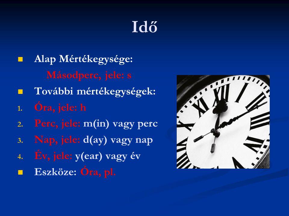 Idő   Alap Mértékegysége: Másodperc, jele: s   További mértékegységek: 1. 1. Óra, jele: h 2. 2. Perc, jele: m(in) vagy perc 3. 3. Nap, jele: d(ay)