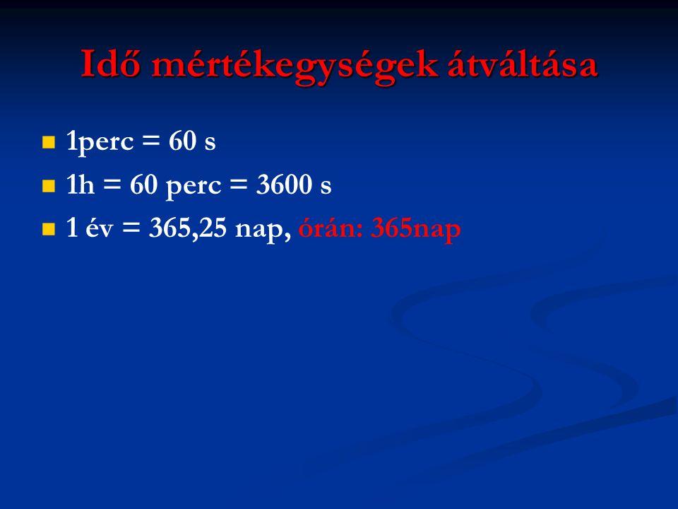 Idő mértékegységek átváltása   1perc = 60 s   1h = 60 perc = 3600 s   1 év = 365,25 nap, órán: 365nap