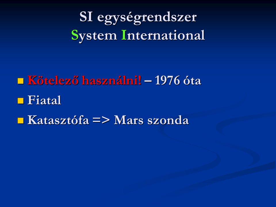SI egységrendszer System International  Kötelező használni! – 1976 óta  Fiatal  Katasztófa => Mars szonda