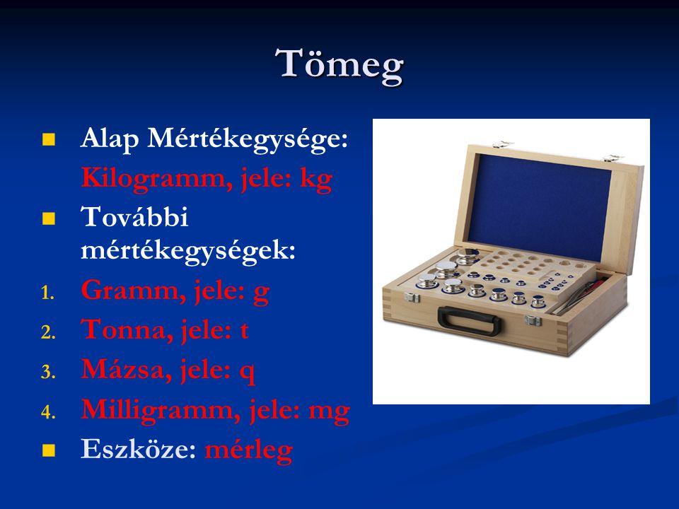 Tömeg   Alap Mértékegysége: Kilogramm, jele: kg   További mértékegységek: 1. 1. Gramm, jele: g 2. 2. Tonna, jele: t 3. 3. Mázsa, jele: q 4. 4. Mil