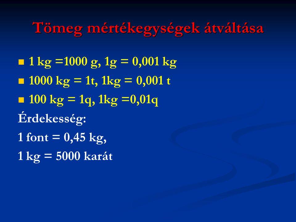Tömeg mértékegységek átváltása   1 kg =1000 g, 1g = 0,001 kg   1000 kg = 1t, 1kg = 0,001 t   100 kg = 1q, 1kg =0,01q Érdekesség: 1 font = 0,45 k