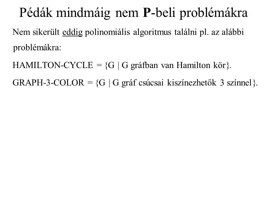 Pédák mindmáig nem P-beli problémákra Nem sikerült eddig polinomiális algoritmus találni pl. az alábbi problémákra: HAMILTON-CYCLE =  G  G gráfban v