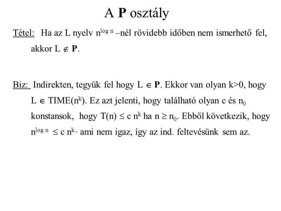 A P osztály Tétel: Ha az L nyelv n log n –nél rövidebb időben nem ismerhető fel, akkor L  P. Biz: Indirekten, tegyük fel hogy L  P. Ekkor van olyan