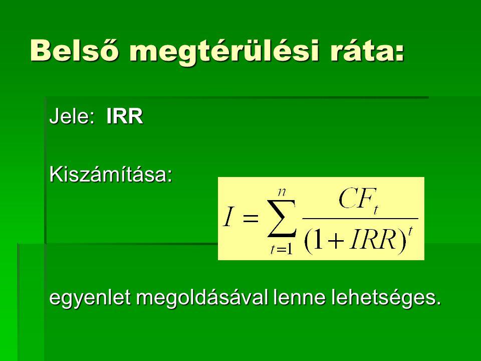 Belső megtérülési ráta: Jele: IRR Kiszámítása: egyenlet megoldásával lenne lehetséges.
