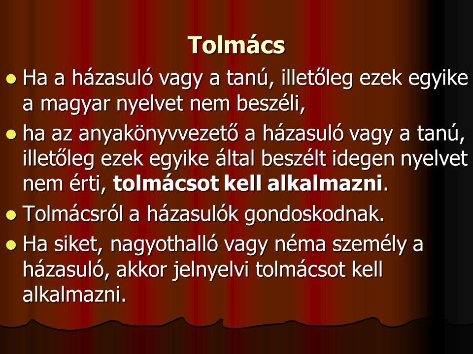 Tolmács  Ha a házasuló vagy a tanú, illetőleg ezek egyike a magyar nyelvet nem beszéli,  ha az anyakönyvvezető a házasuló vagy a tanú, illetőleg ezek egyike által beszélt idegen nyelvet nem érti, tolmácsot kell alkalmazni.