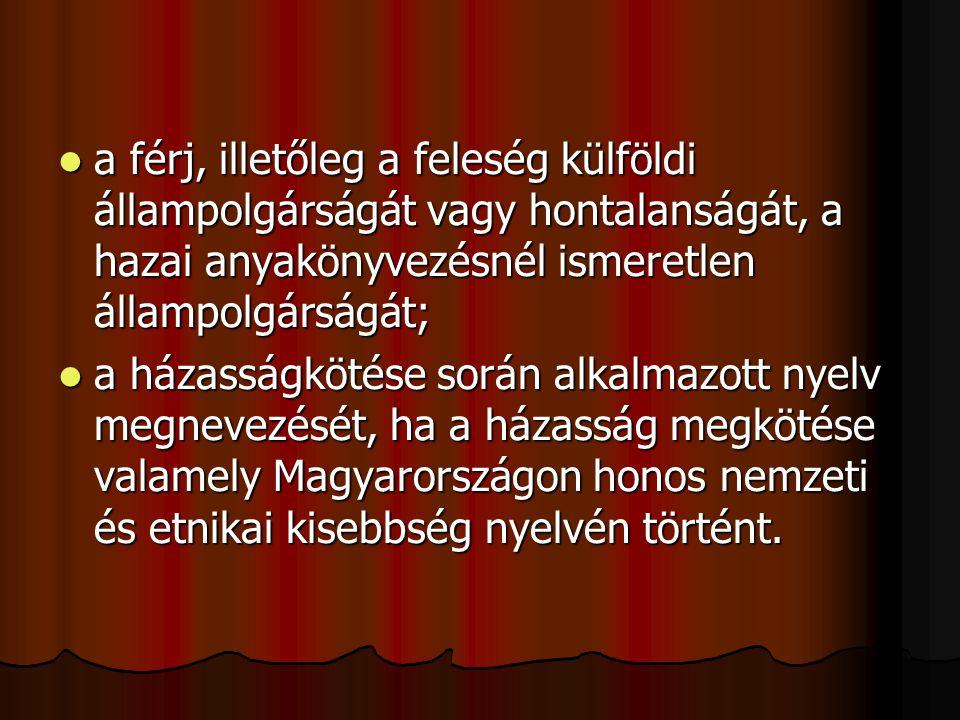  a férj, illetőleg a feleség külföldi állampolgárságát vagy hontalanságát, a hazai anyakönyvezésnél ismeretlen állampolgárságát;  a házasságkötése során alkalmazott nyelv megnevezését, ha a házasság megkötése valamely Magyarországon honos nemzeti és etnikai kisebbség nyelvén történt.