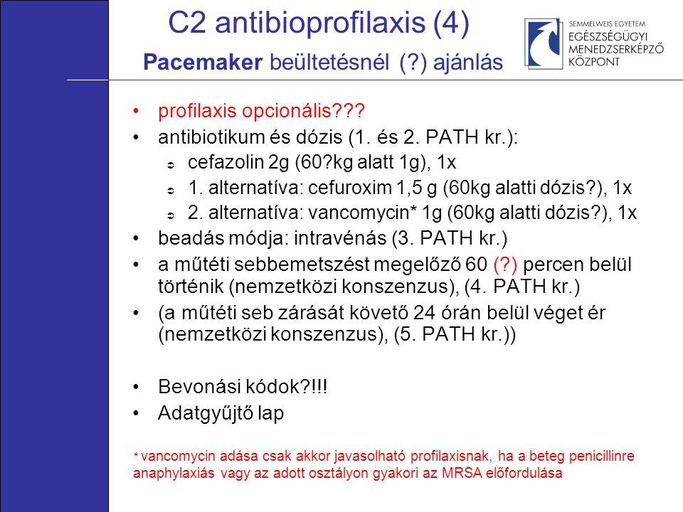 C2 antibioprofilaxis (4) Pacemaker beültetésnél (?) ajánlás •profilaxis opcionális??? •antibiotikum és dózis (1. és 2. PATH kr.):  cefazolin 2g (60?k