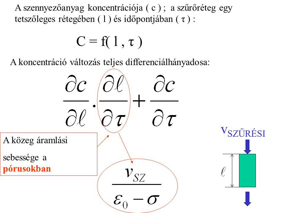 A szennyezőanyag koncentrációja ( c ) ; a szűrőréteg egy tetszőleges rétegében ( l ) és időpontjában ( τ ) : C = f( l, τ ) A koncentráció változás teljes differenciálhányadosa: A közeg áramlási sebessége a pórusokban v SZŰRÉSI