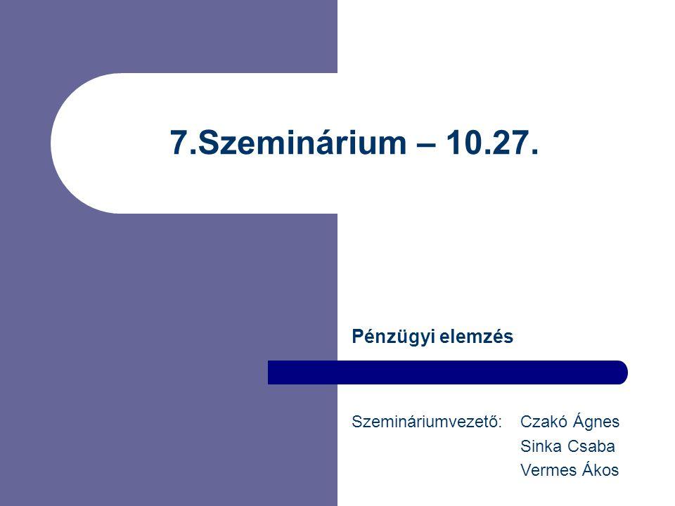 7.Szeminárium – 10.27. Pénzügyi elemzés Szemináriumvezető: Czakó Ágnes Sinka Csaba Vermes Ákos