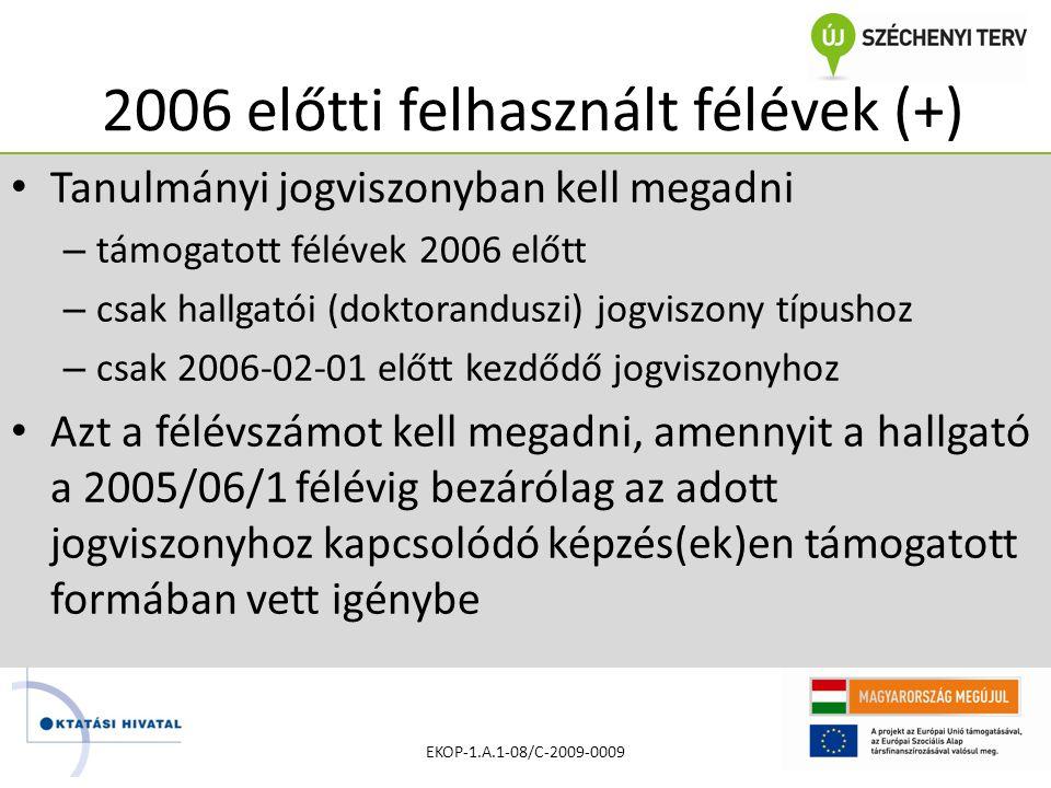2006 előtti felhasznált félévek (+) • Tanulmányi jogviszonyban kell megadni – támogatott félévek 2006 előtt – csak hallgatói (doktoranduszi) jogviszony típushoz – csak 2006-02-01 előtt kezdődő jogviszonyhoz • Azt a félévszámot kell megadni, amennyit a hallgató a 2005/06/1 félévig bezárólag az adott jogviszonyhoz kapcsolódó képzés(ek)en támogatott formában vett igénybe EKOP-1.A.1-08/C-2009-0009