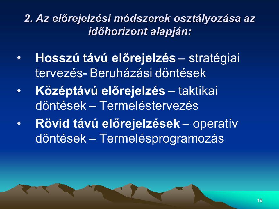 18 2. Az előrejelzési módszerek osztályozása az időhorizont alapján: •Hosszú távú előrejelzés – stratégiai tervezés- Beruházási döntések •Középtávú el