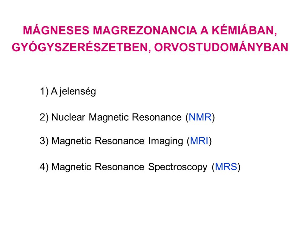 MÁGNESES MAGREZONANCIA A KÉMIÁBAN, GYÓGYSZERÉSZETBEN, ORVOSTUDOMÁNYBAN 1) A jelenség 2) Nuclear Magnetic Resonance (NMR) 3) Magnetic Resonance Imaging (MRI) 4) Magnetic Resonance Spectroscopy (MRS)