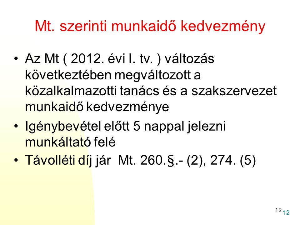 12 Mt. szerinti munkaidő kedvezmény •Az Mt ( 2012. évi I. tv. ) változás következtében megváltozott a közalkalmazotti tanács és a szakszervezet munkai