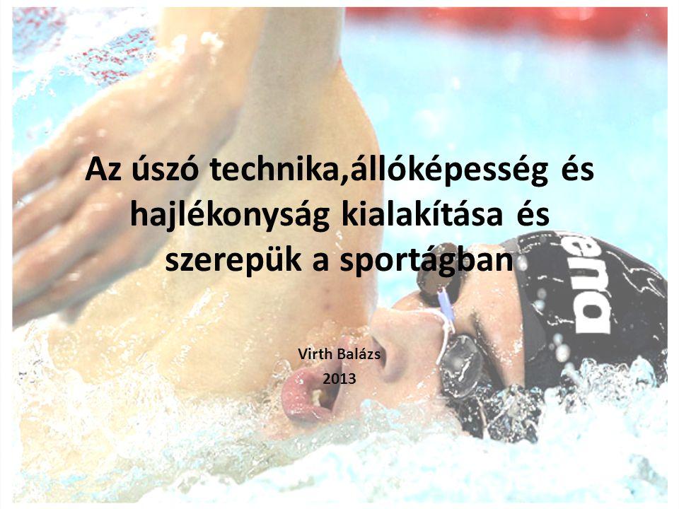 Az úszó technika,állóképesség és hajlékonyság kialakítása és szerepük a sportágban Virth Balázs 2013