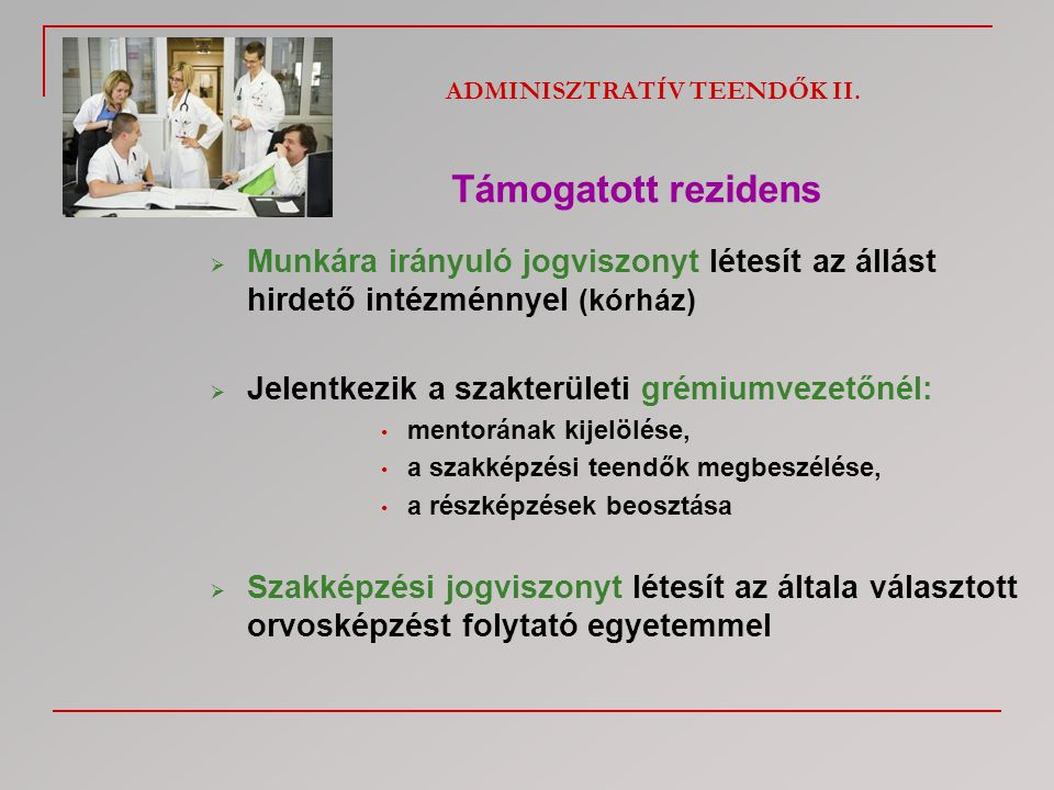 ADMINISZTRATÍV TEENDŐK II. Támogatott rezidens  Munkára irányuló jogviszonyt létesít az állást hirdető intézménnyel (kórház)  Jelentkezik a szakterü