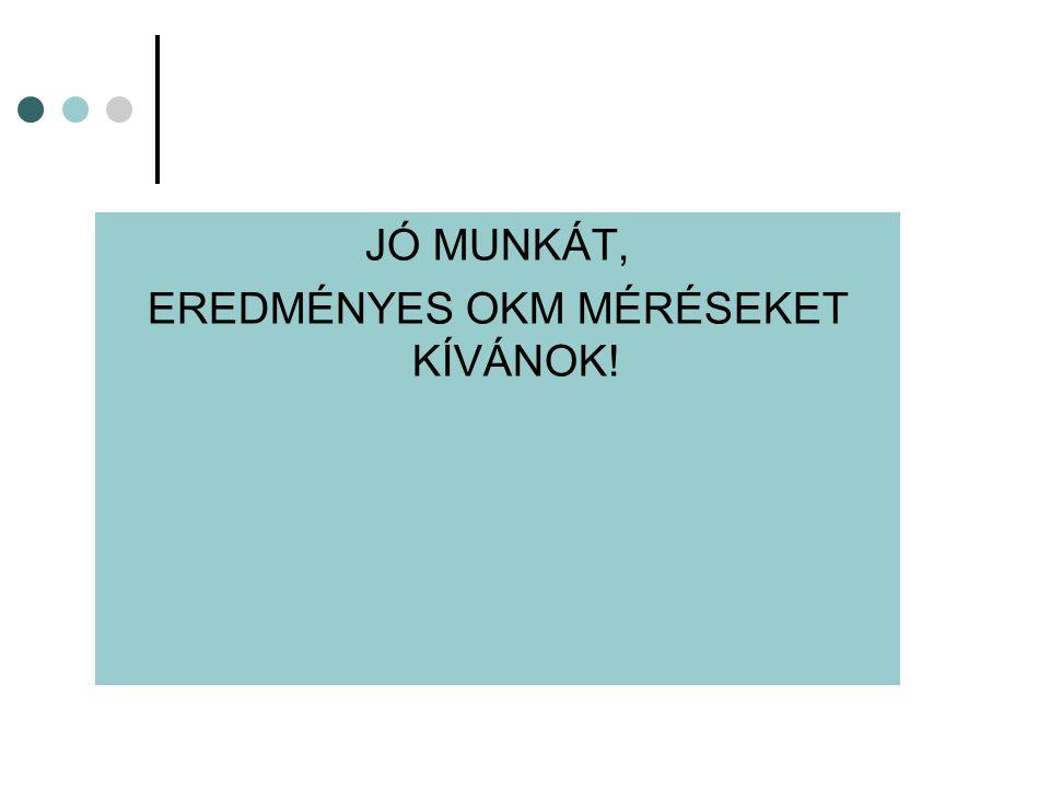 JÓ MUNKÁT, EREDMÉNYES OKM MÉRÉSEKET KÍVÁNOK!