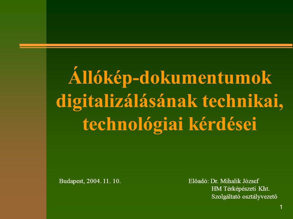 1 Előadó: Dr. Mihalik József HM Térképészeti Kht. Szolgáltató osztályvezető Budapest, 2004. 11. 10. Állókép-dokumentumok digitalizálásának technikai,