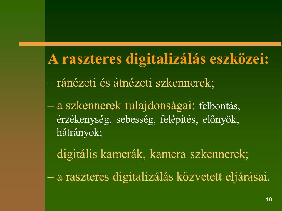 10 A raszteres digitalizálás eszközei: – ránézeti és átnézeti szkennerek; – a szkennerek tulajdonságai: felbontás, érzékenység, sebesség, felépítés, e