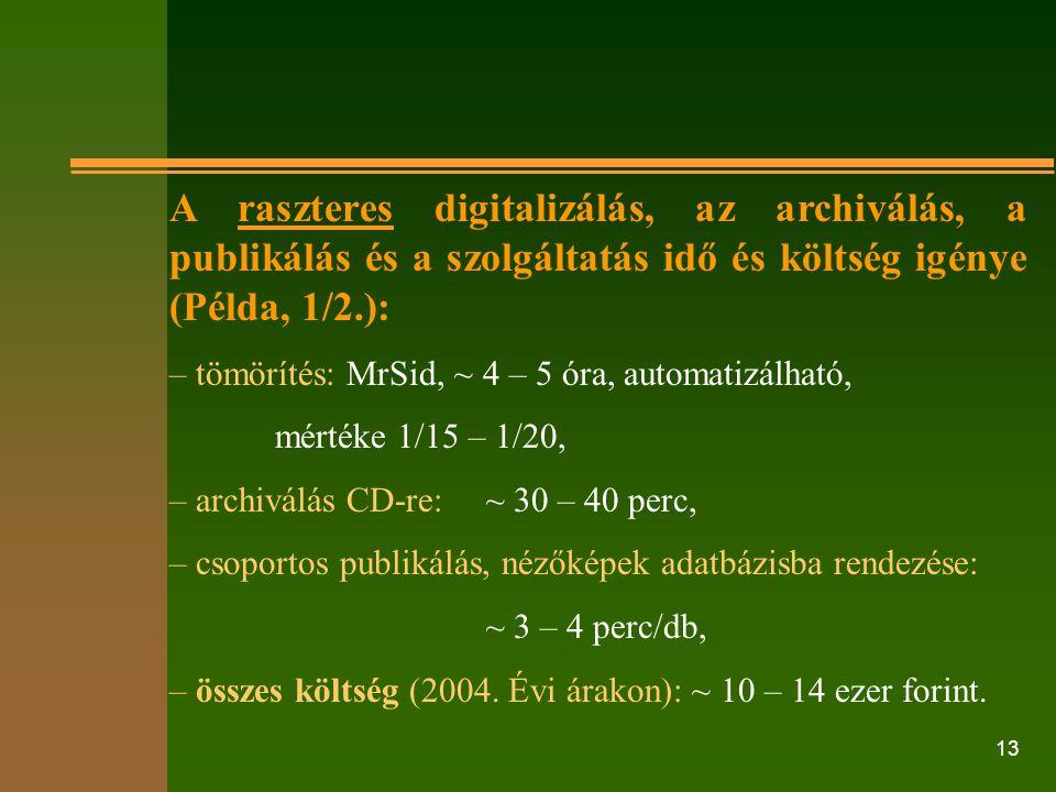 13 A raszteres digitalizálás, az archiválás, a publikálás és a szolgáltatás idő és költség igénye (Példa, 1/2.): – tömörítés: MrSid, ~ 4 – 5 óra, auto