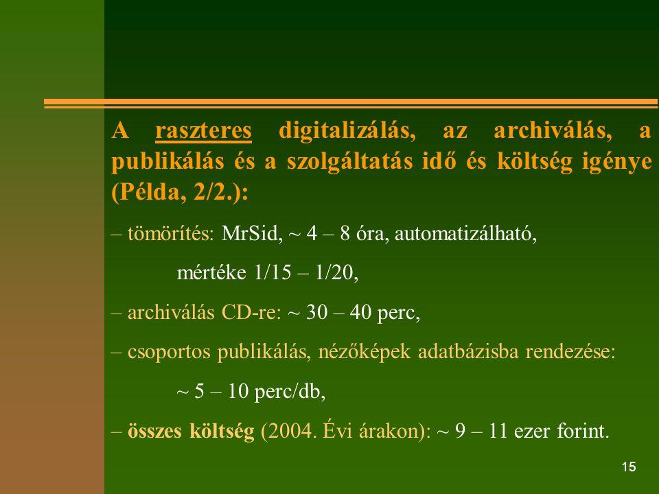 15 A raszteres digitalizálás, az archiválás, a publikálás és a szolgáltatás idő és költség igénye (Példa, 2/2.): – tömörítés: MrSid, ~ 4 – 8 óra, auto