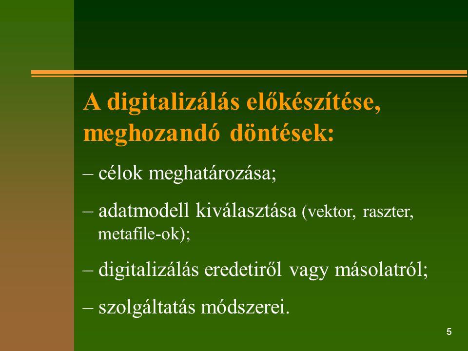 5 A digitalizálás előkészítése, meghozandó döntések: – célok meghatározása; – adatmodell kiválasztása (vektor, raszter, metafile-ok); – digitalizálás