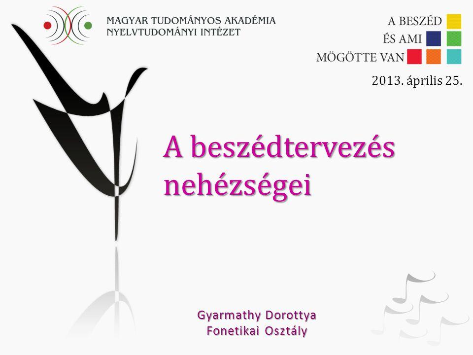 A beszédtervezés nehézségei Gyarmathy Dorottya Fonetikai Osztály 2013. április 25.