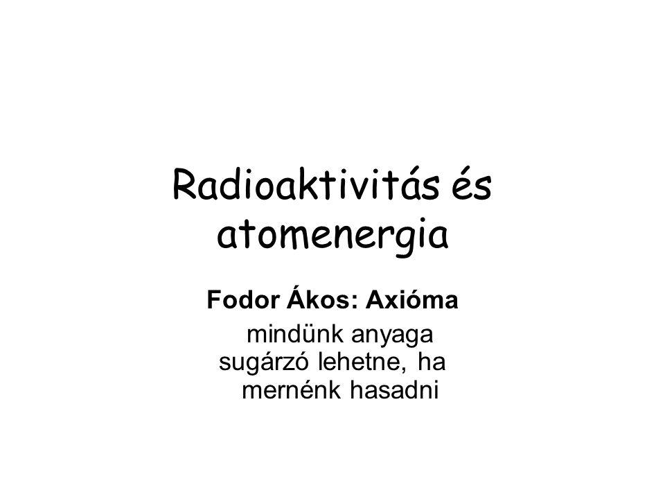 Radioaktivitás és atomenergia Fodor Ákos: Axióma mindünk anyaga sugárzó lehetne, ha mernénk hasadni