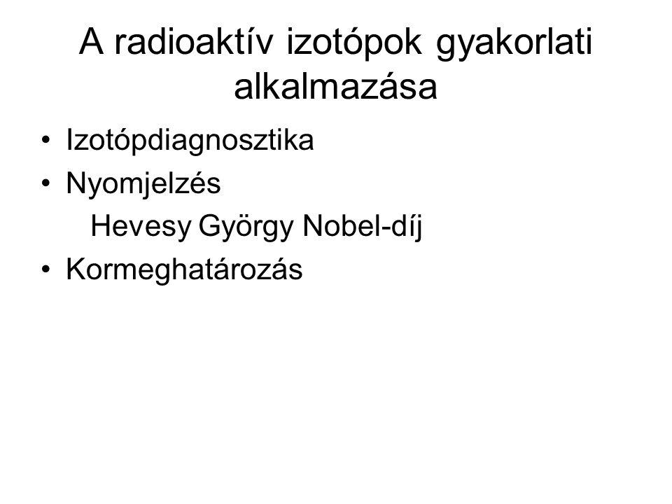 A radioaktív izotópok gyakorlati alkalmazása •Izotópdiagnosztika •Nyomjelzés Hevesy György Nobel-díj •Kormeghatározás