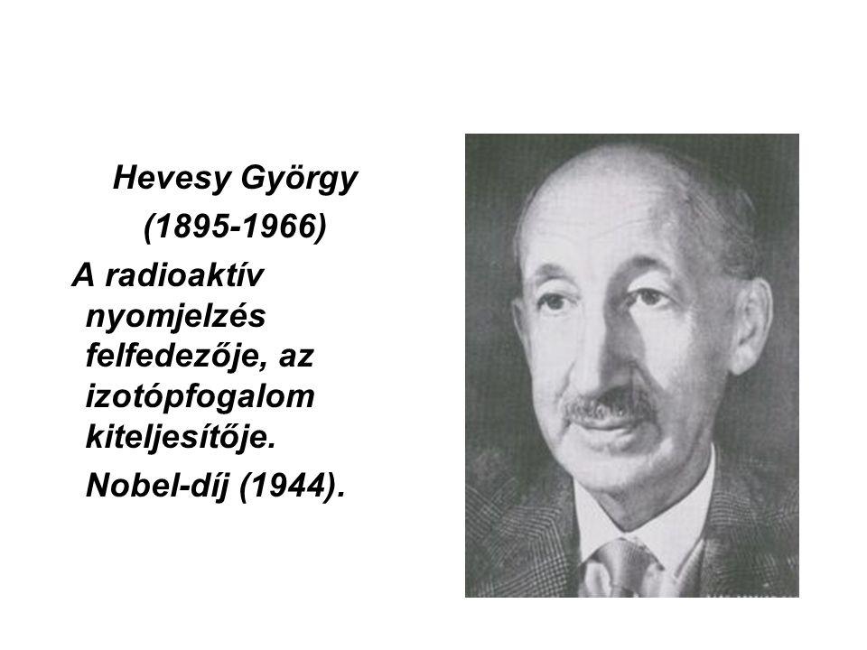 Hevesy György (1895-1966) A radioaktív nyomjelzés felfedezője, az izotópfogalom kiteljesítője. Nobel-díj (1944).