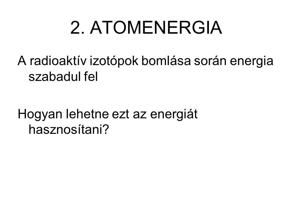 2. ATOMENERGIA A radioaktív izotópok bomlása során energia szabadul fel Hogyan lehetne ezt az energiát hasznosítani?