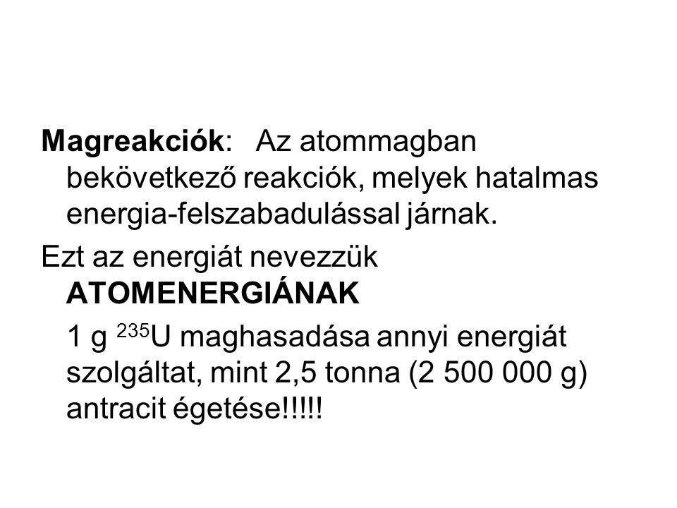 Magreakciók: Az atommagban bekövetkező reakciók, melyek hatalmas energia-felszabadulással járnak. Ezt az energiát nevezzük ATOMENERGIÁNAK 1 g 235 U ma