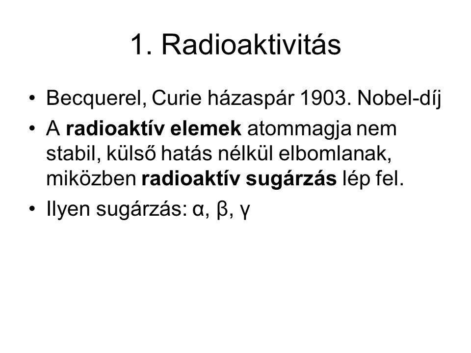 1. Radioaktivitás •Becquerel, Curie házaspár 1903. Nobel-díj •A radioaktív elemek atommagja nem stabil, külső hatás nélkül elbomlanak, miközben radioa