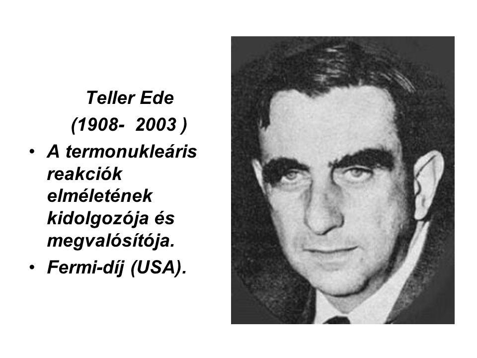 Teller Ede (1908- 2003 ) •A termonukleáris reakciók elméletének kidolgozója és megvalósítója. •Fermi-díj (USA).