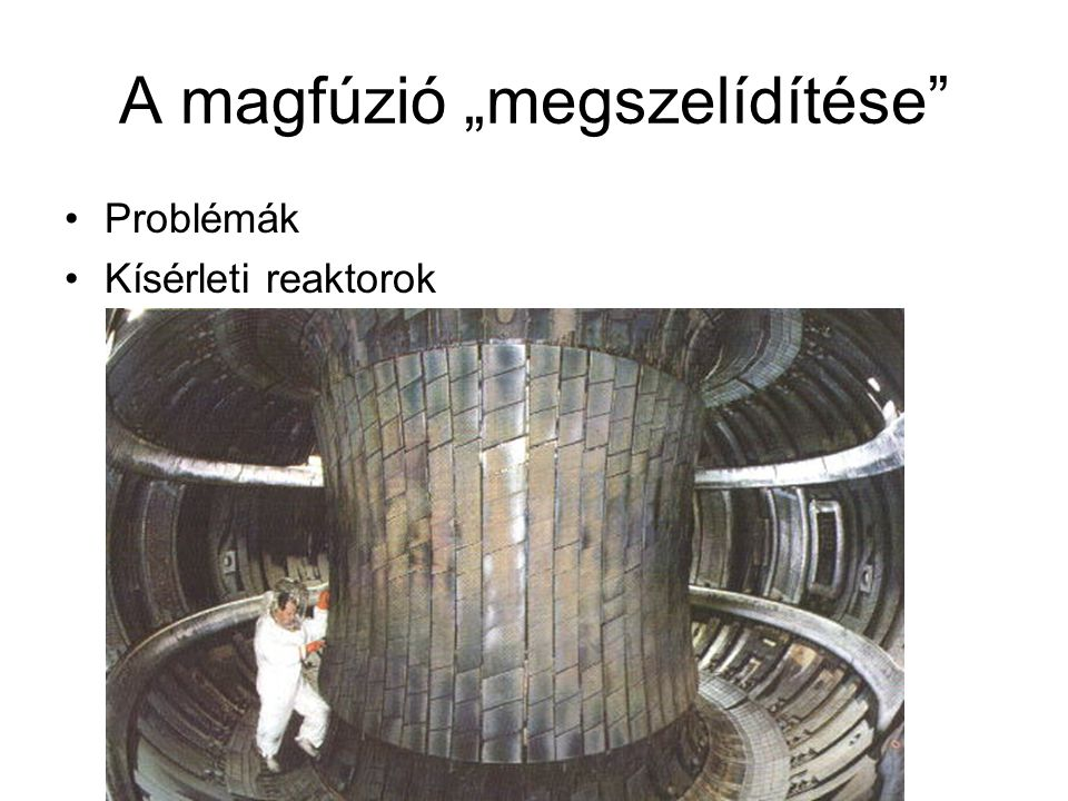 """A magfúzió """"megszelídítése"""" •Problémák •Kísérleti reaktorok"""