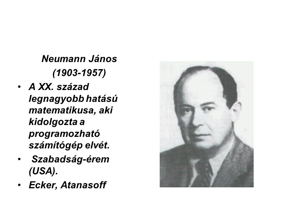 Neumann János (1903-1957) •A XX. század legnagyobb hatású matematikusa, aki kidolgozta a programozható számítógép elvét. • Szabadság-érem (USA). •Ecke