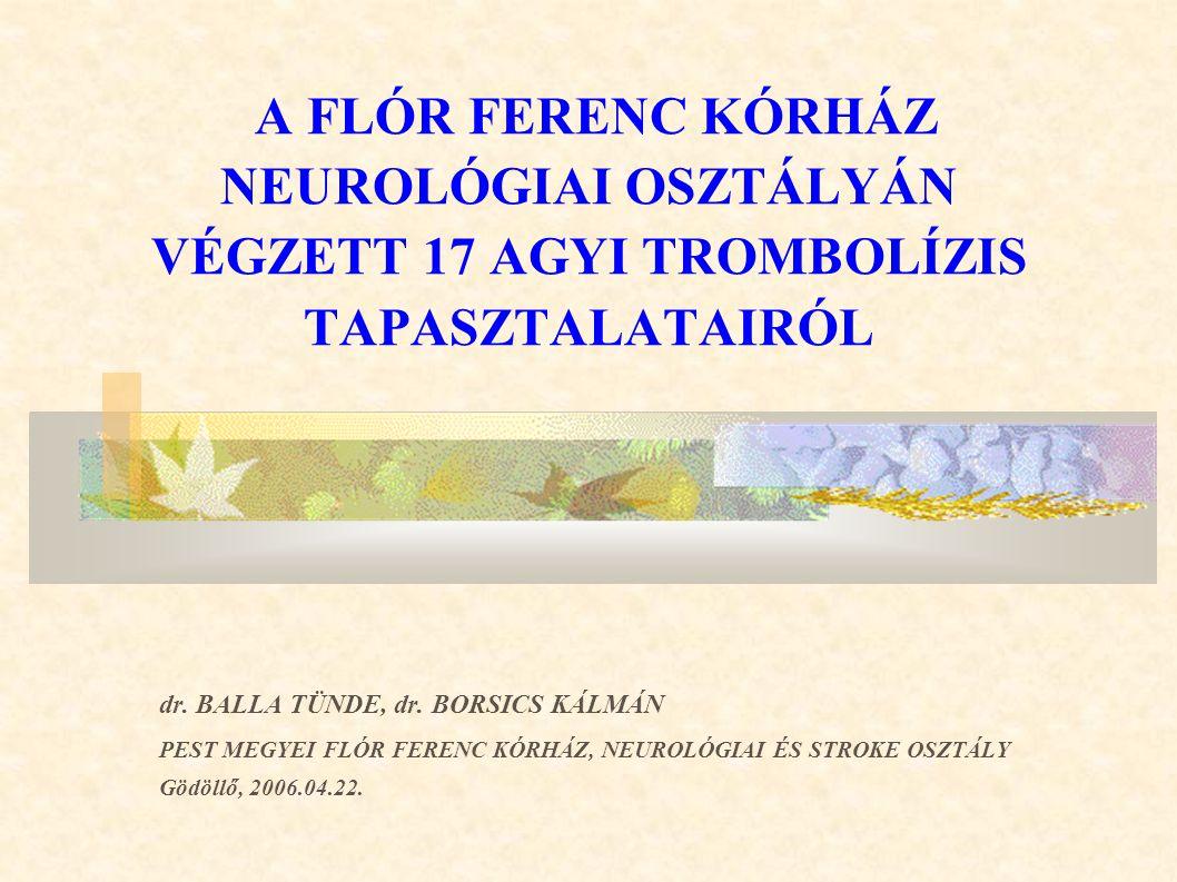 A FLÓR FERENC KÓRHÁZ NEUROLÓGIAI OSZTÁLYÁN VÉGZETT 17 AGYI TROMBOLÍZIS TAPASZTALATAIRÓL dr. BALLA TÜNDE, dr. BORSICS KÁLMÁN PEST MEGYEI FLÓR FERENC KÓ