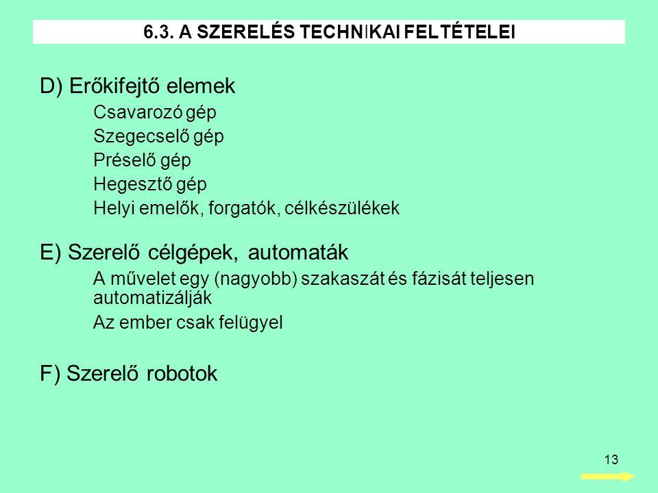 13 D) Erőkifejtő elemek Csavarozó gép Szegecselő gép Préselő gép Hegesztő gép Helyi emelők, forgatók, célkészülékek E) Szerelő célgépek, automaták A művelet egy (nagyobb) szakaszát és fázisát teljesen automatizálják Az ember csak felügyel F) Szerelő robotok 6.3.