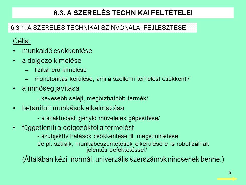5 6.3. A SZERELÉS TECHNIKAI FELTÉTELEI Célja: •munkaidő csökkentése •a dolgozó kímélése – fizikai erő kímélése – monotonitás kerülése, ami a szellemi