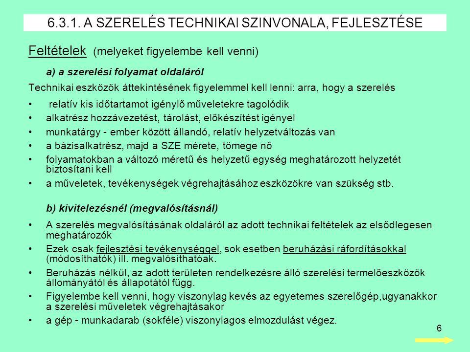 6 Feltételek (melyeket figyelembe kell venni) a) a szerelési folyamat oldaláról Technikai eszközök áttekintésének figyelemmel kell lenni: arra, hogy a szerelés • relatív kis időtartamot igénylő műveletekre tagolódik •alkatrész hozzávezetést, tárolást, előkészítést igényel •munkatárgy - ember között állandó, relatív helyzetváltozás van •a bázisalkatrész, majd a SZE mérete, tömege nő •folyamatokban a változó méretű és helyzetű egység meghatározott helyzetét biztosítani kell •a műveletek, tevékenységek végrehajtásához eszközökre van szükség stb.