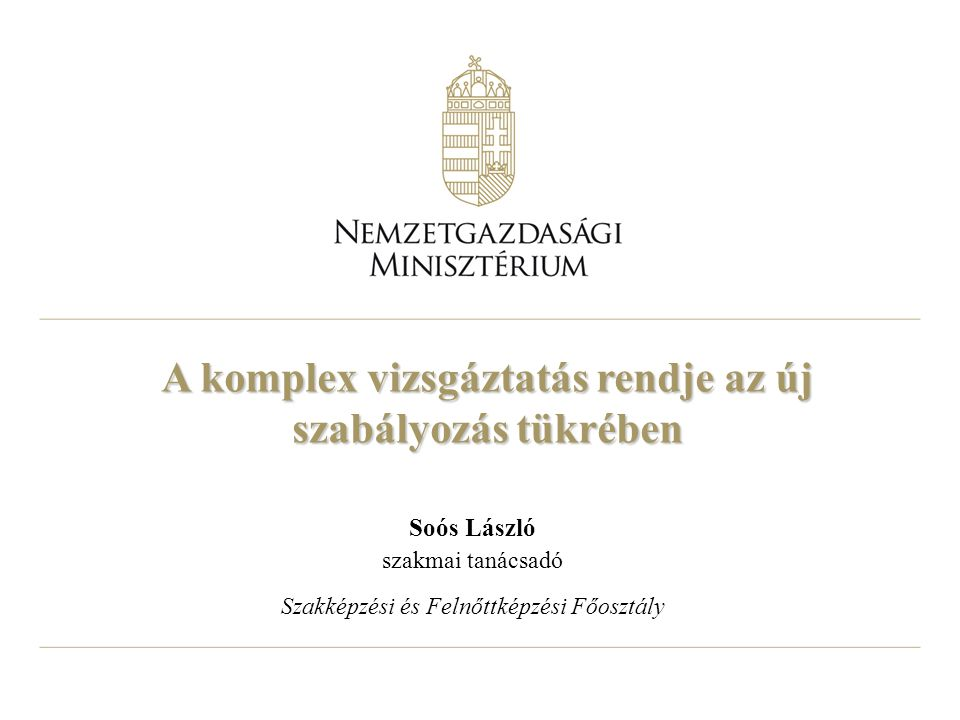 A komplex vizsgáztatás rendje az új szabályozás tükrében Soós László szakmai tanácsadó Szakképzési és Felnőttképzési Főosztály